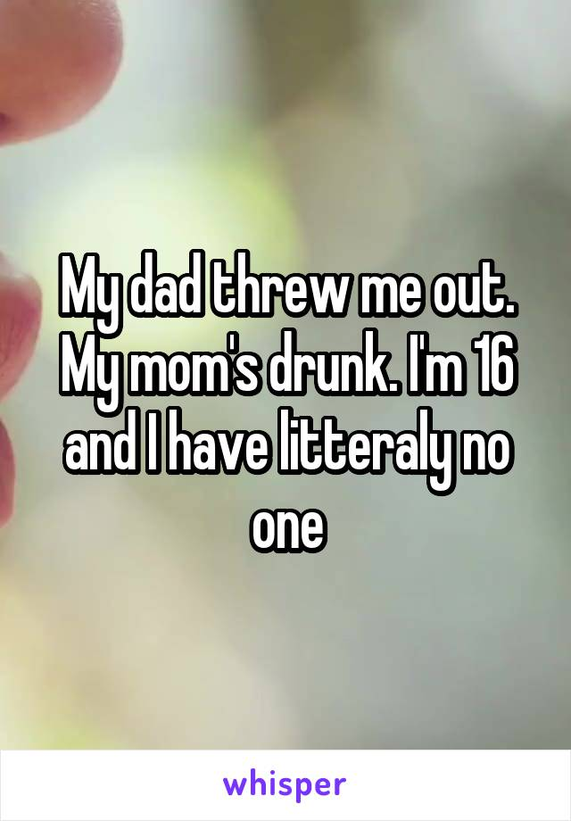 My dad threw me out. My mom's drunk. I'm 16 and I have litteraly no one
