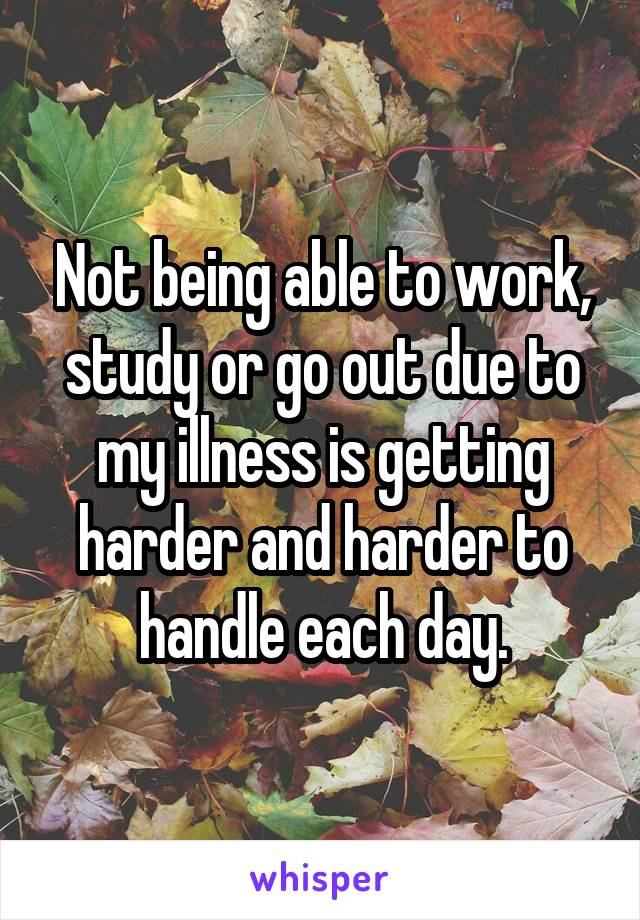 Not being able to work, study or go out due to my illness is getting harder and harder to handle each day.