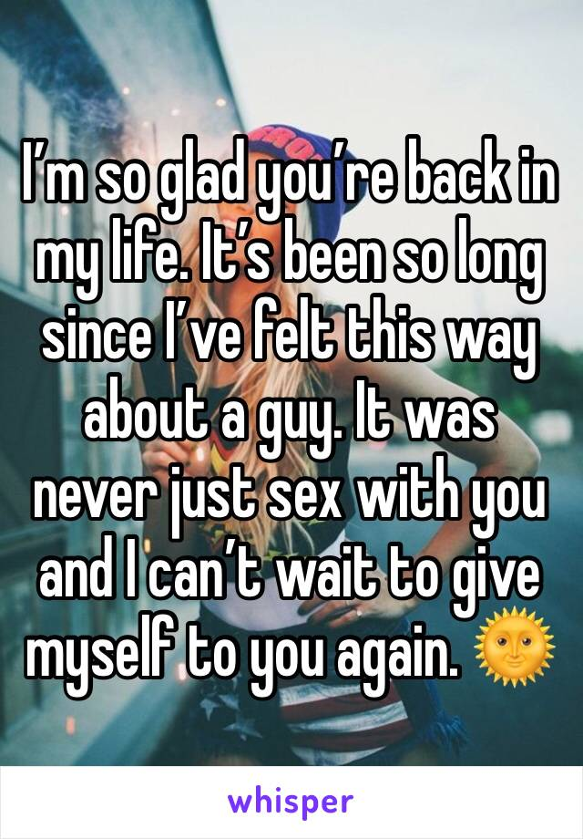 I'm so glad you're back in my life. It's been so long since I've felt this way about a guy. It was never just sex with you and I can't wait to give myself to you again. 🌞