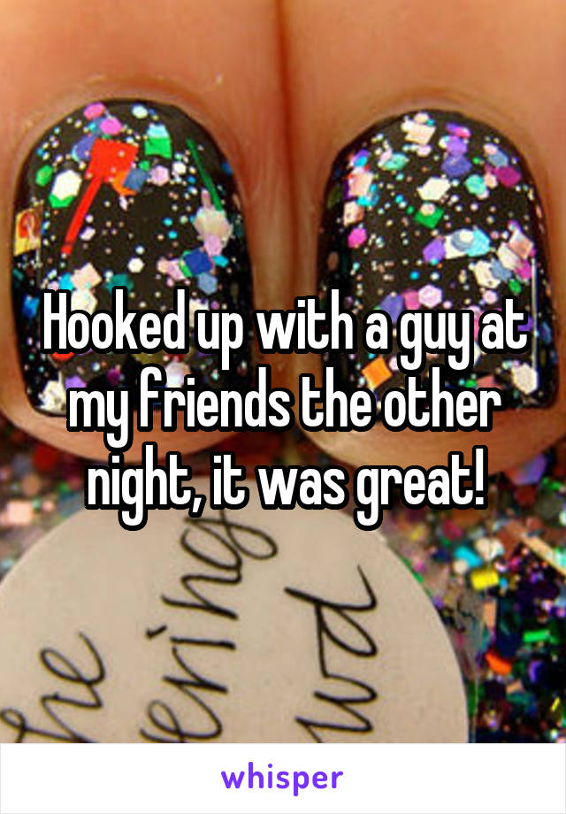 Hooked up with a guy at my friends the other night, it was great!