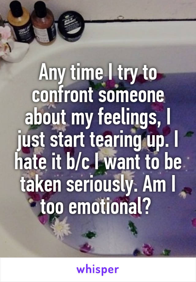 Any time I try to confront someone about my feelings, I just start tearing up. I hate it b/c I want to be taken seriously. Am I too emotional?