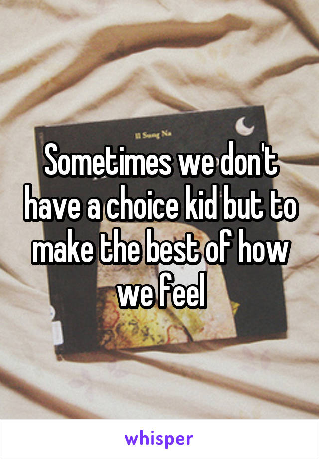 Sometimes we don't have a choice kid but to make the best of how we feel