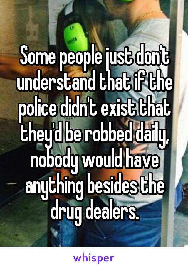 Some people just don't understand that if the police didn't exist that they'd be robbed daily, nobody would have anything besides the drug dealers.