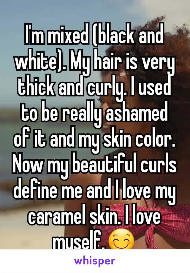 I'm mixed (black and white). My hair is very thick and curly. I used to be really ashamed of it and my skin color. Now my beautiful curls define me and I love my caramel skin. I love myself.😊