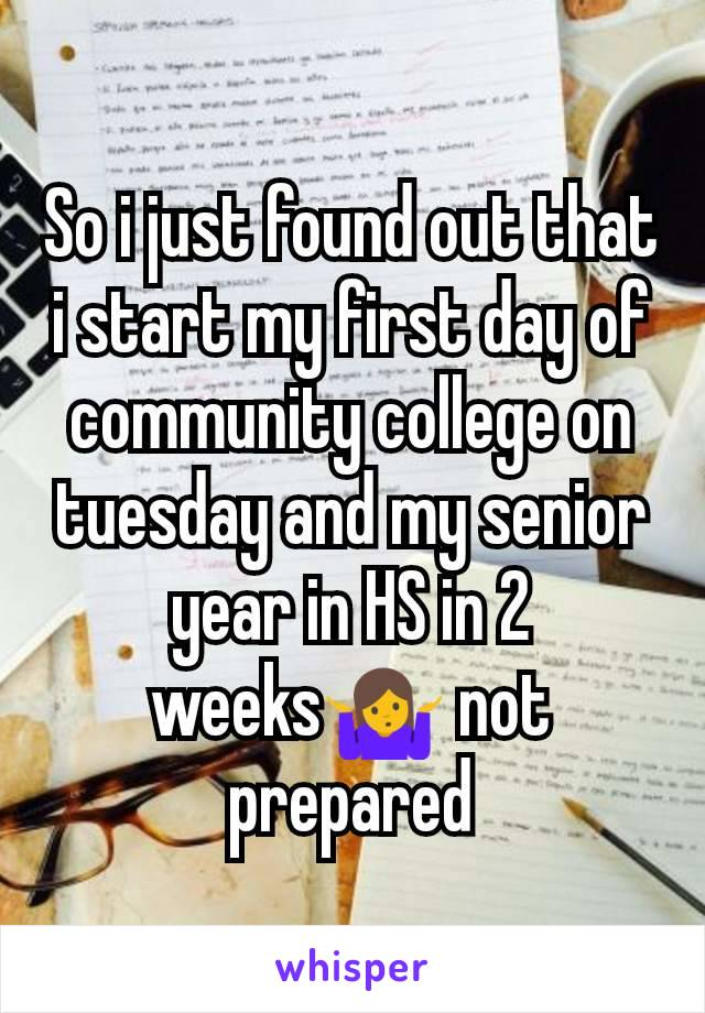 So i just found out that i start my first day of community college on tuesday and my senior year in HS in 2 weeks🤷 not prepared
