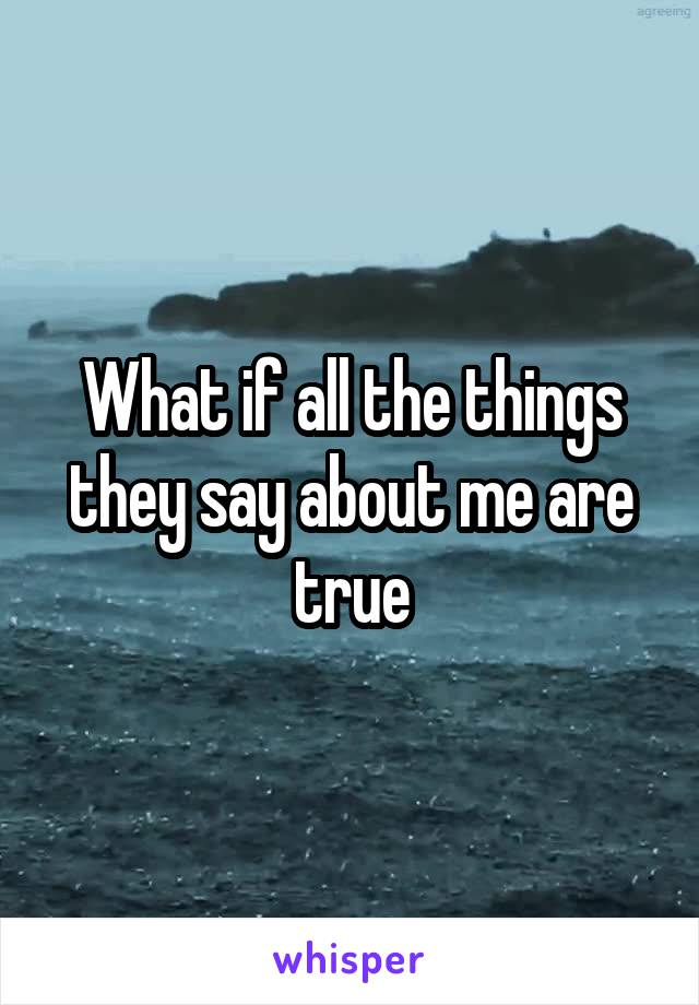 What if all the things they say about me are true