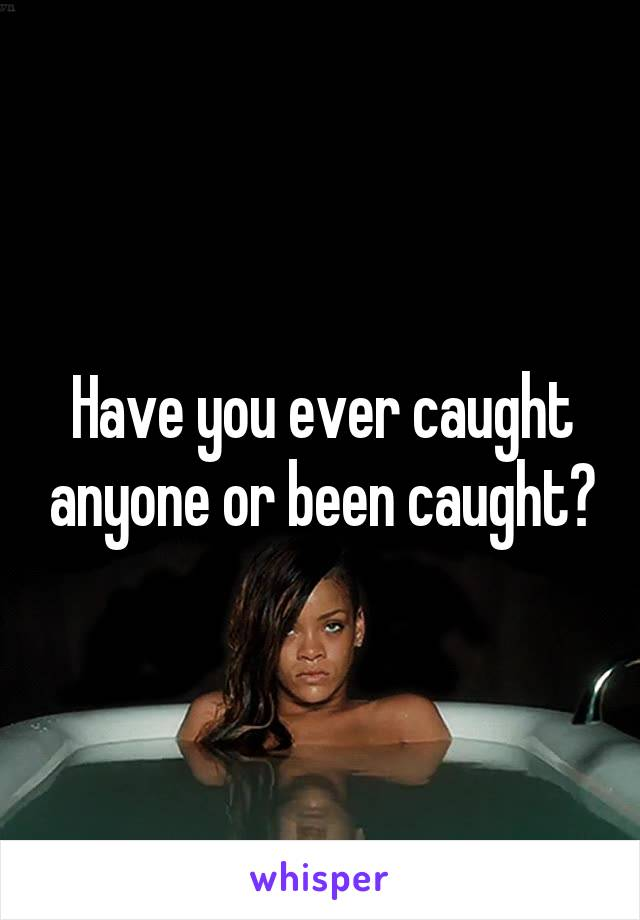 Have you ever caught anyone or been caught?