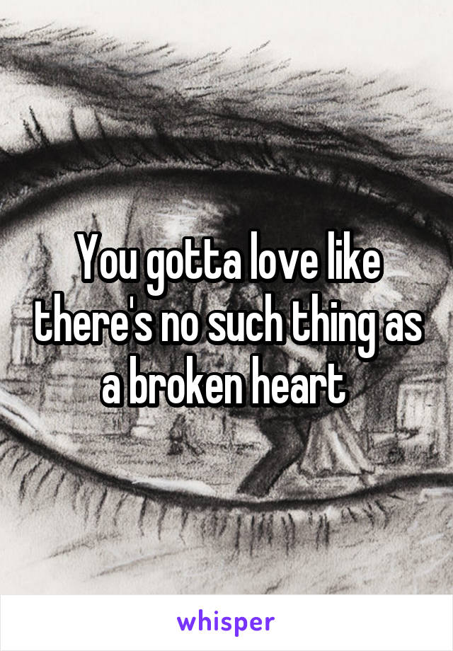 You gotta love like there's no such thing as a broken heart