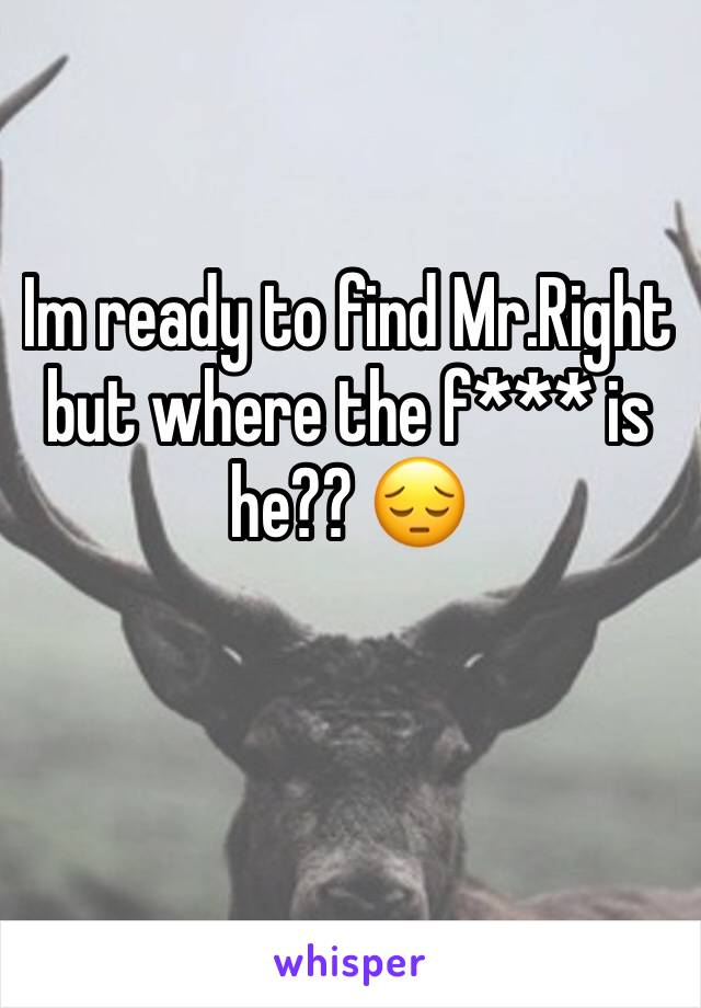 Im ready to find Mr.Right but where the f*** is he?? 😔