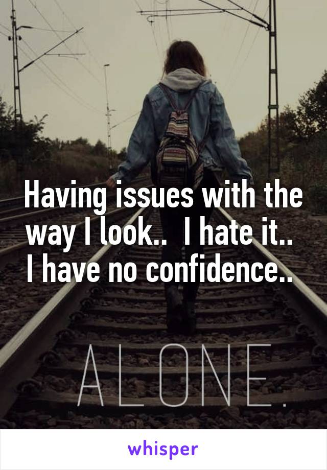 Having issues with the way I look..  I hate it..  I have no confidence..
