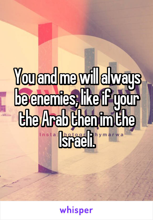 You and me will always be enemies, like if your the Arab then im the Israeli.