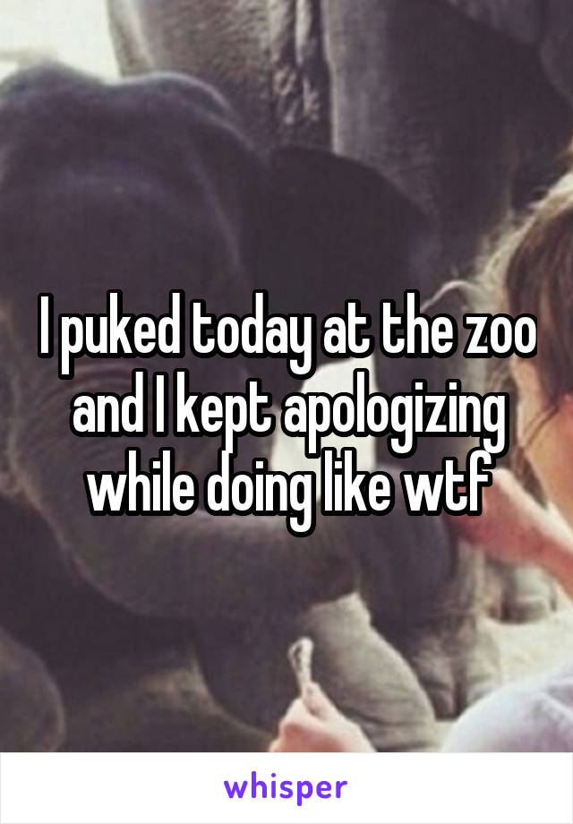 I puked today at the zoo and I kept apologizing while doing like wtf