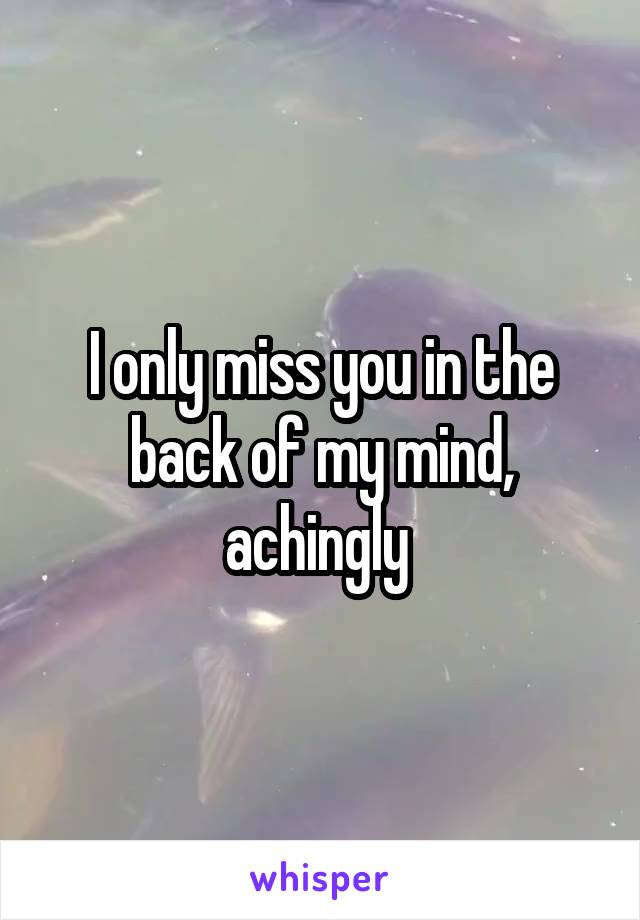 I only miss you in the back of my mind, achingly