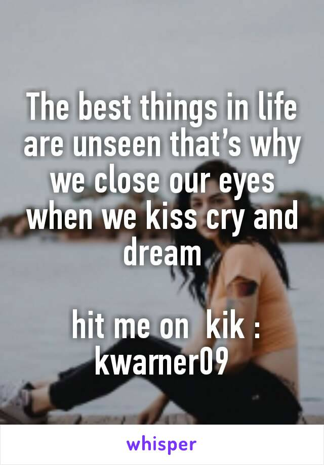 The best things in life are unseen that's why we close our eyes when we kiss cry and dream   hit me on  kik : kwarner09