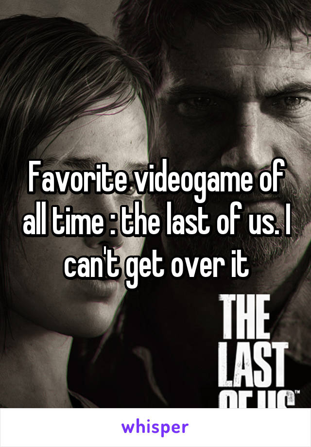 Favorite videogame of all time : the last of us. I can't get over it