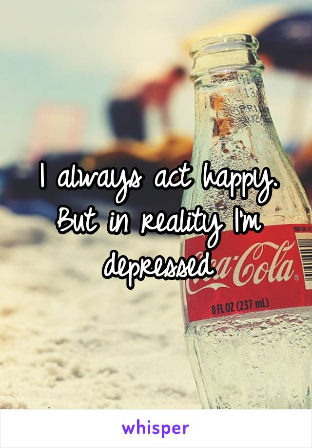 I always act happy. But in reality I'm depressed