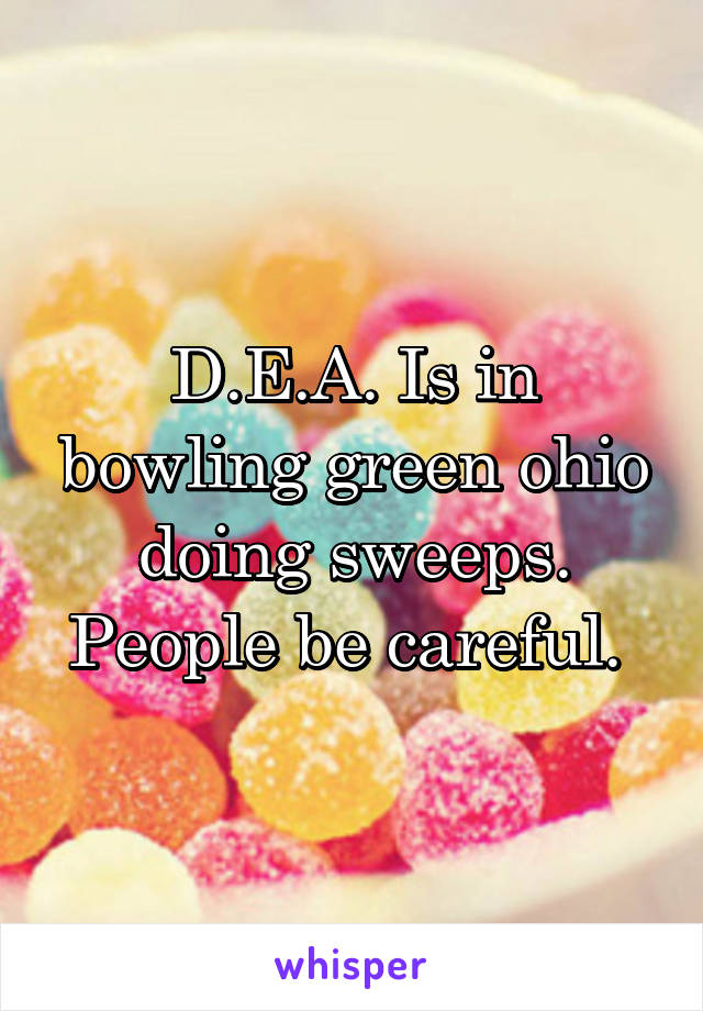 D.E.A. Is in bowling green ohio doing sweeps. People be careful.