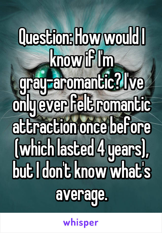 Question: How would I know if I'm gray-aromantic? I've only ever felt romantic attraction once before (which lasted 4 years), but I don't know what's average.