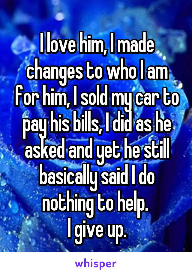 I love him, I made changes to who I am for him, I sold my car to pay his bills, I did as he asked and yet he still basically said I do nothing to help.  I give up.