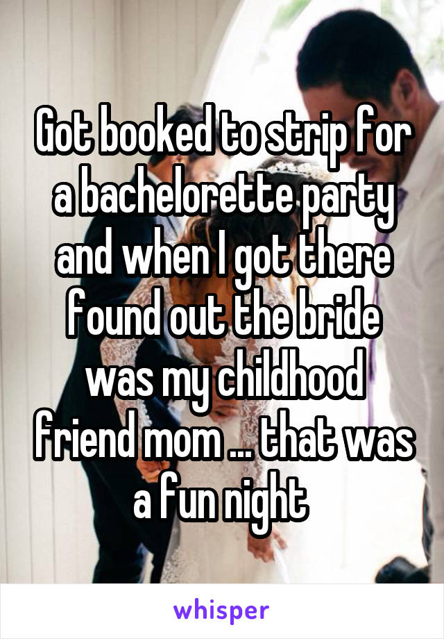 Got booked to strip for a bachelorette party and when I got there found out the bride was my childhood friend mom ... that was a fun night