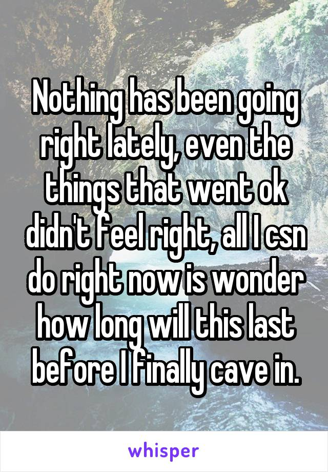 Nothing has been going right lately, even the things that went ok didn't feel right, all I csn do right now is wonder how long will this last before I finally cave in.