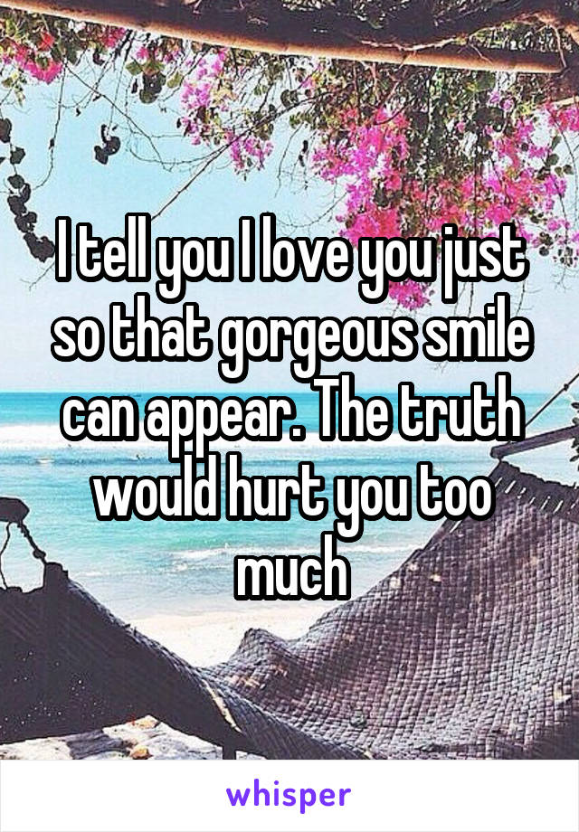 I tell you I love you just so that gorgeous smile can appear. The truth would hurt you too much