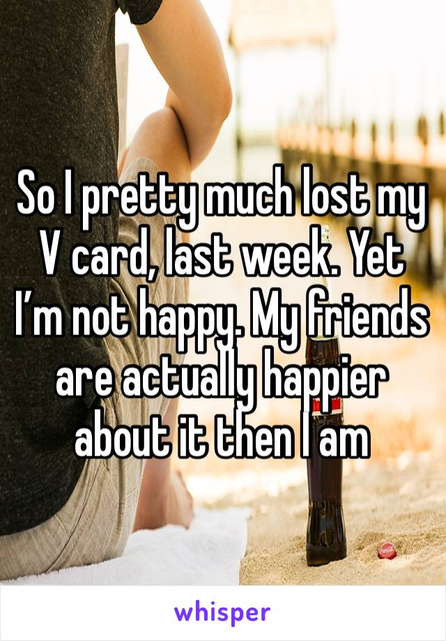 So I pretty much lost my V card, last week. Yet I'm not happy. My friends are actually happier about it then I am