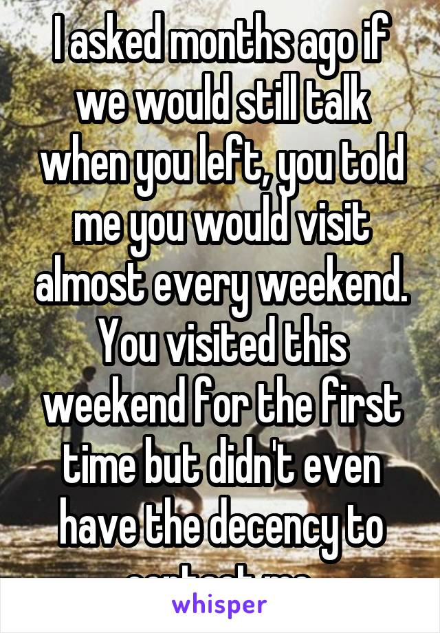 I asked months ago if we would still talk when you left, you told me you would visit almost every weekend. You visited this weekend for the first time but didn't even have the decency to contact me.