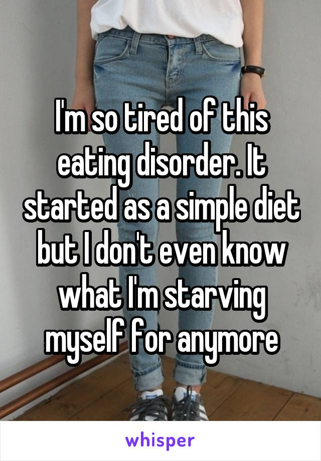 I'm so tired of this eating disorder. It started as a simple diet but I don't even know what I'm starving myself for anymore