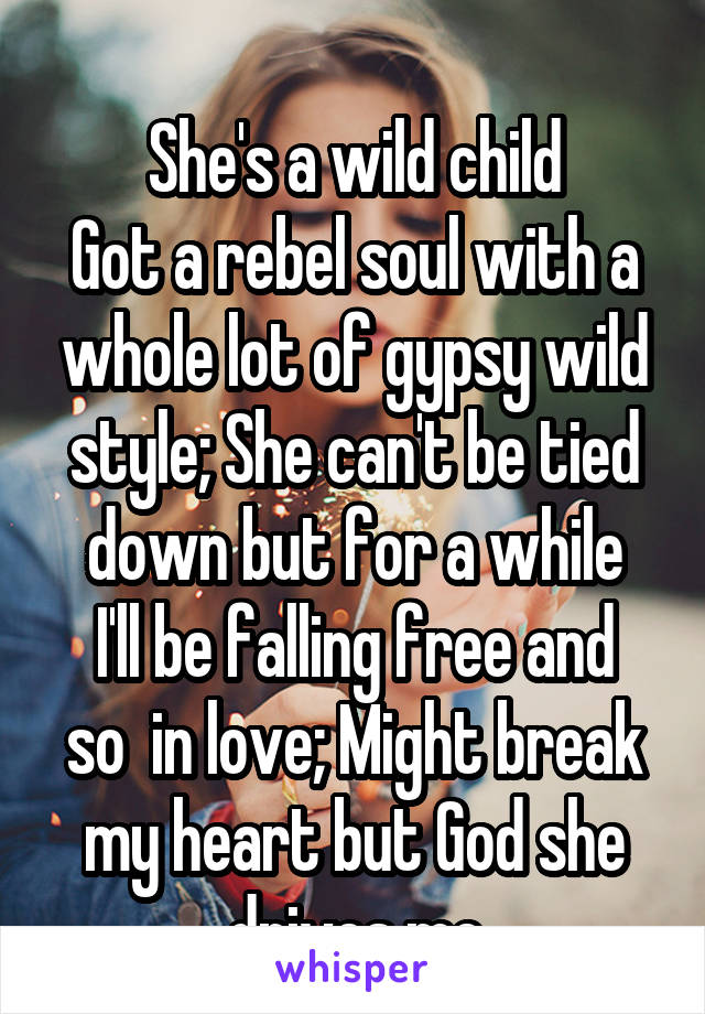 She's a wild child Got a rebel soul with a whole lot of gypsy wild style; She can't be tied down but for a while I'll be falling free and so  in love; Might break my heart but God she drives me