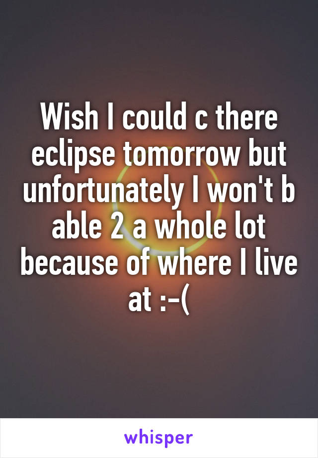 Wish I could c there eclipse tomorrow but unfortunately I won't b able 2 a whole lot because of where I live at :-(