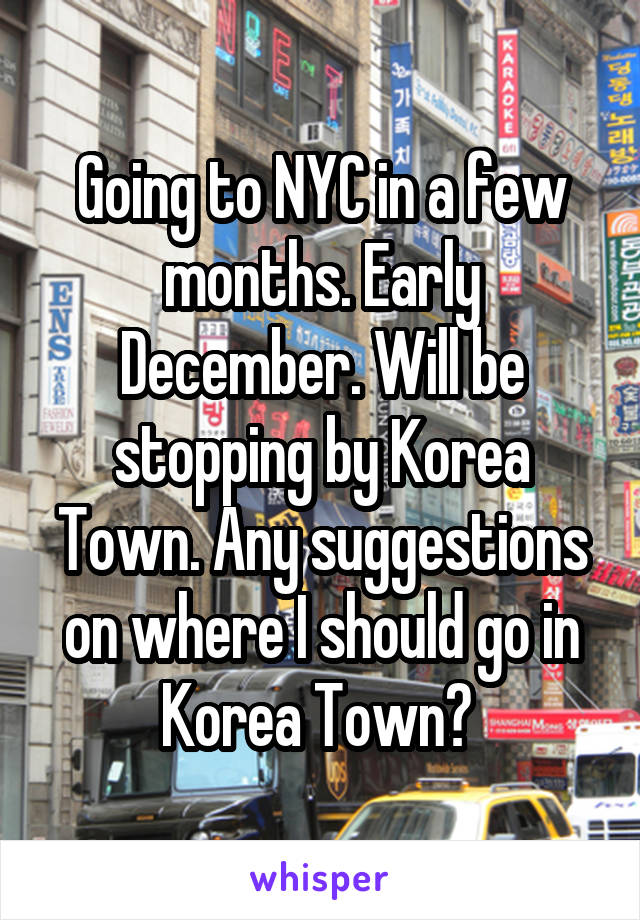 Going to NYC in a few months. Early December. Will be stopping by Korea Town. Any suggestions on where I should go in Korea Town?