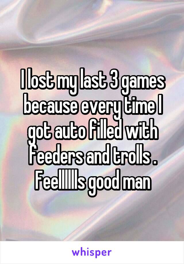 I lost my last 3 games because every time I got auto filled with feeders and trolls . Feelllllls good man