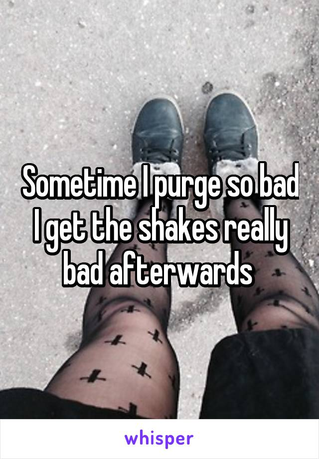 Sometime I purge so bad I get the shakes really bad afterwards
