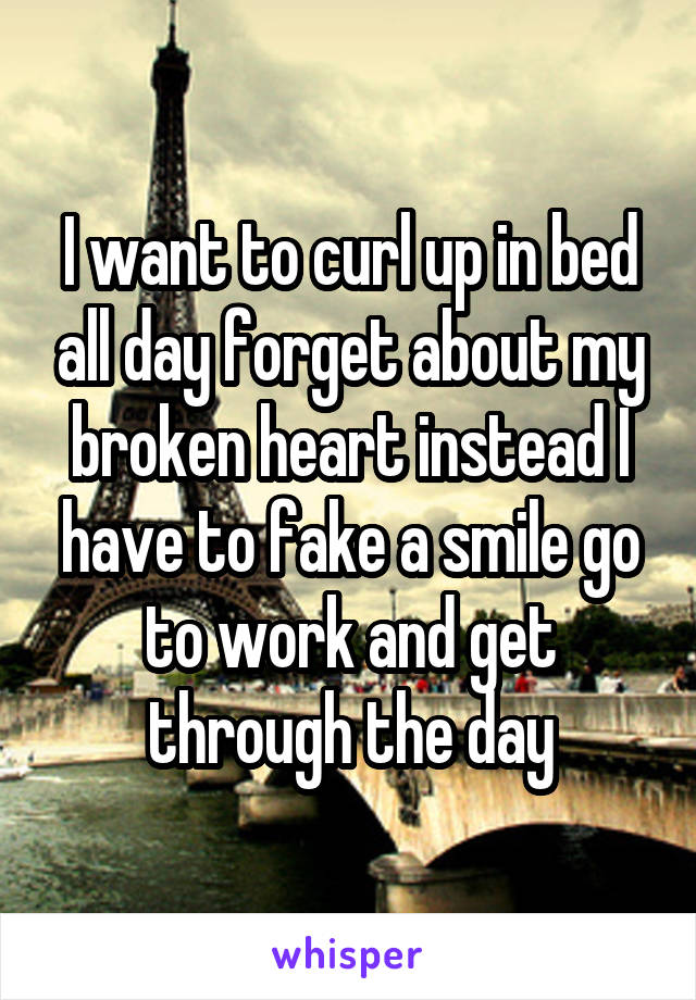 I want to curl up in bed all day forget about my broken heart instead I have to fake a smile go to work and get through the day