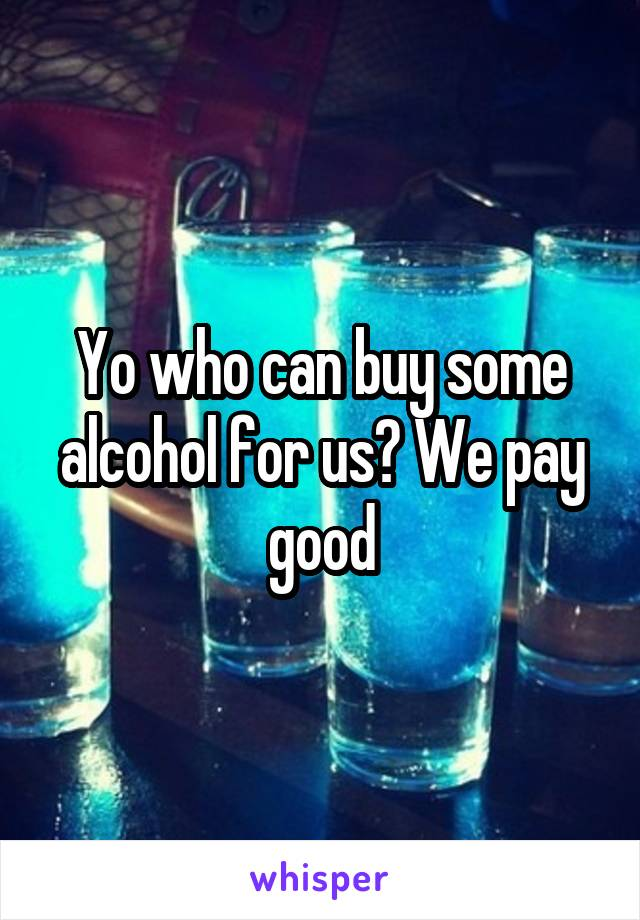 Yo who can buy some alcohol for us? We pay good