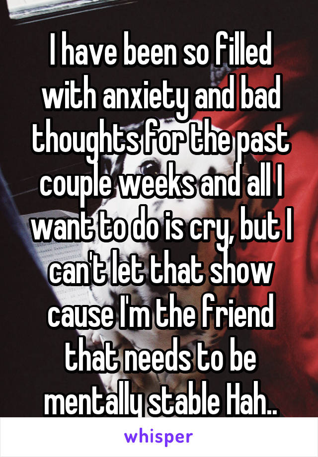 I have been so filled with anxiety and bad thoughts for the past couple weeks and all I want to do is cry, but I can't let that show cause I'm the friend that needs to be mentally stable Hah..