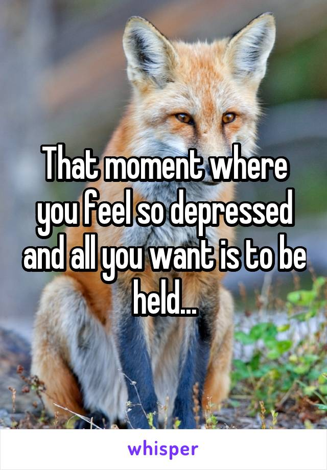 That moment where you feel so depressed and all you want is to be held...