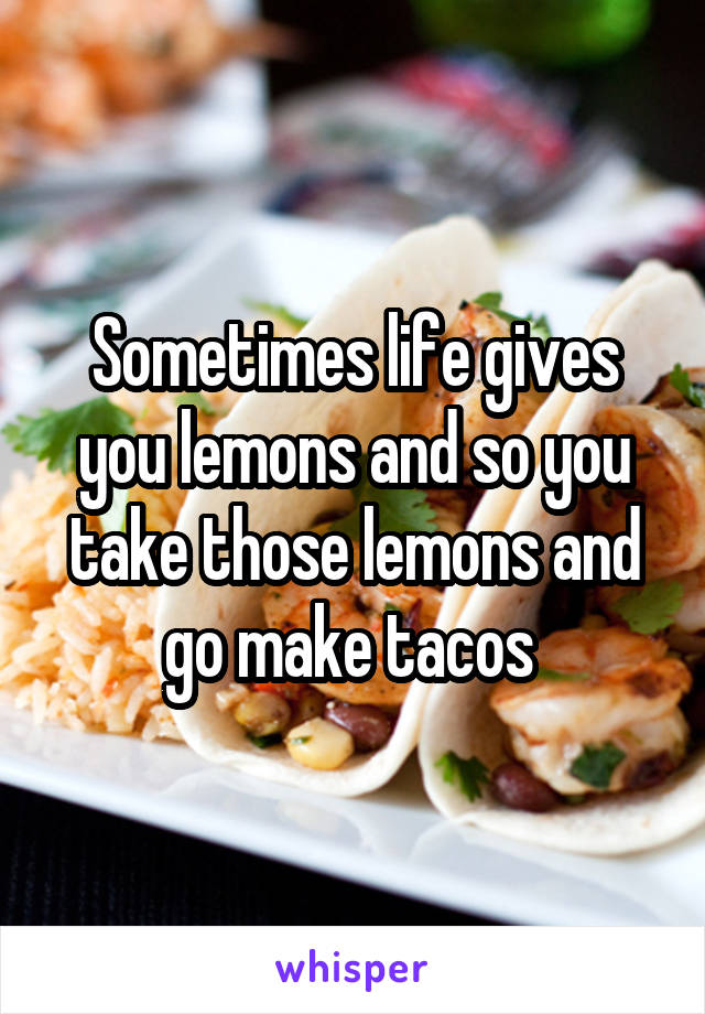 Sometimes life gives you lemons and so you take those lemons and go make tacos