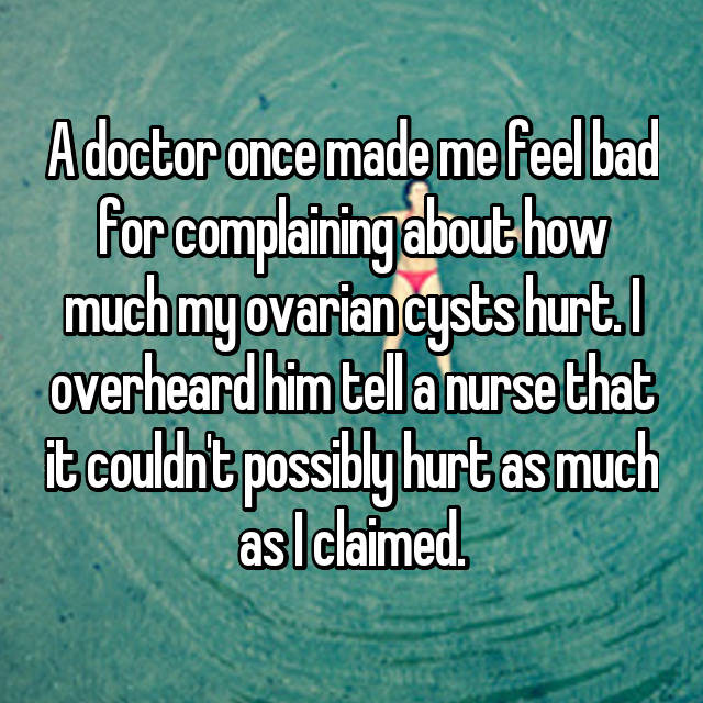 A doctor once made me feel bad for complaining about how much my ovarian cysts hurt. I overheard him tell a nurse that it couldn't possibly hurt as much as I claimed.