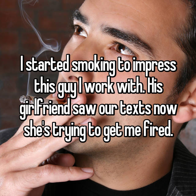 I started smoking to impress this guy I work with. His girlfriend saw our texts now she's trying to get me fired.