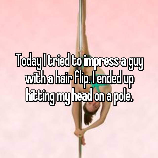 Today I tried to impress a guy with a hair flip. I ended up hitting my head on a pole.