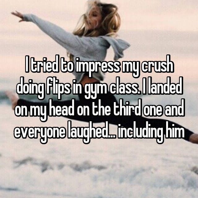 I tried to impress my crush doing flips in gym class. I landed on my head on the third one and everyone laughed... including him