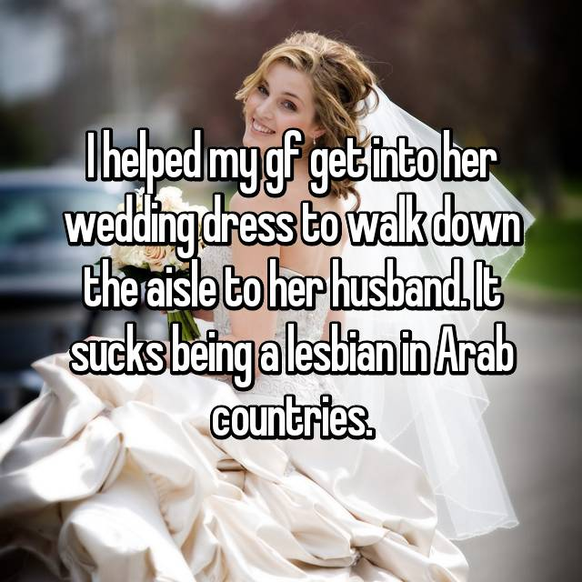 I helped my gf get into her wedding dress to walk down the aisle to her husband. It sucks being a lesbian in Arab countries.