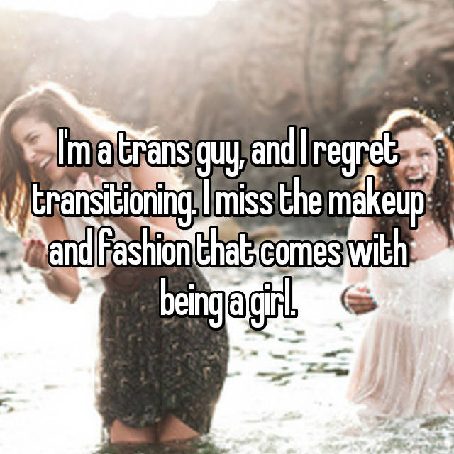 I'm a trans guy, and I regret transitioning. I miss the makeup and fashion that comes with being a girl.