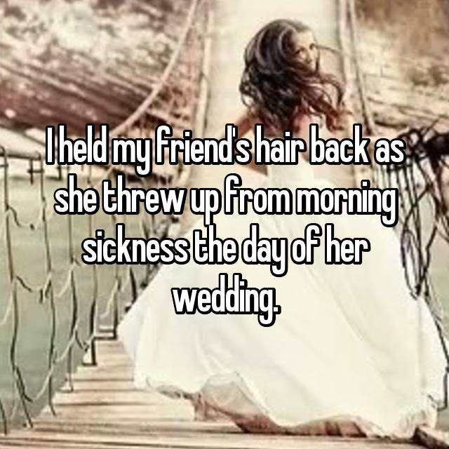 I held my friend's hair back as she threw up from morning sickness the day of her wedding.