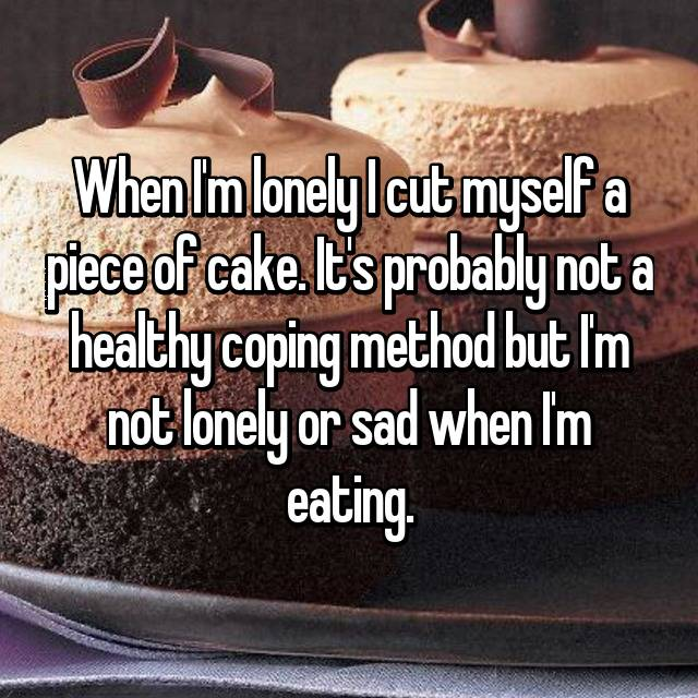 When I'm lonely I cut myself a piece of cake. It's probably not a healthy coping method but I'm not lonely or sad when I'm eating.