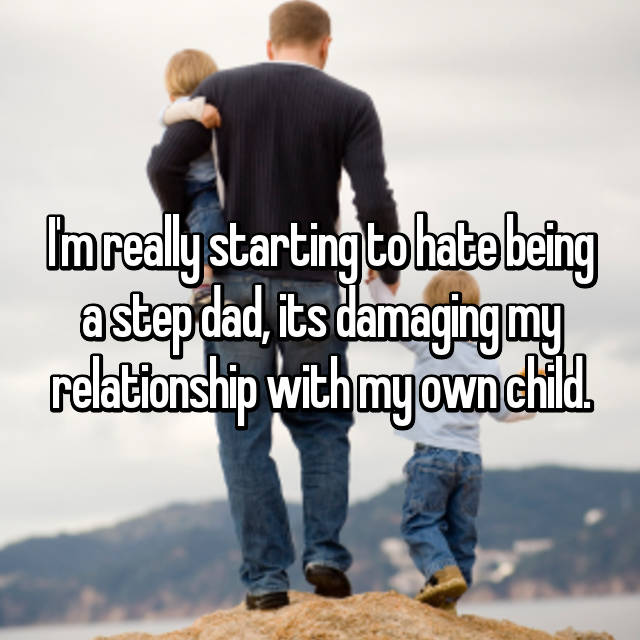 I'm really starting to hate being a step dad, its damaging my relationship with my own child.