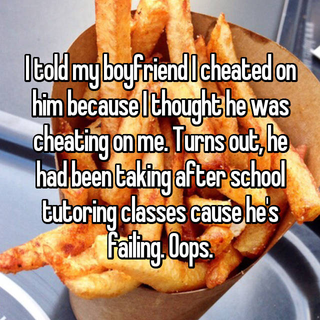 I told my boyfriend I cheated on him because I thought he was cheating on me. Turns out, he had been taking after school tutoring classes cause he's failing. Oops.