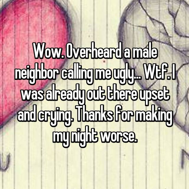 Wow. Overheard a male neighbor calling me ugly... Wtf. I was already out there upset and crying. Thanks for making my night worse.